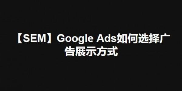 【SEM】Google Ads如何选择广告展示方式