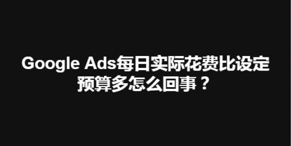 【SEM】Google Ads每日实际花费比设定预算多怎么回事?
