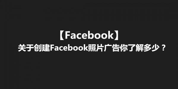 【Facebook】关于创建Facebook照片广告你了解多少?