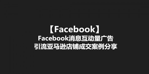 【Facebook】Facebook消息互动量广告引流亚马逊店铺成交案例分享