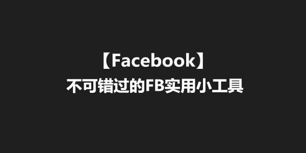 【Facebook】不可错过的FB实用小工具