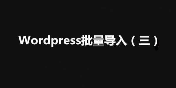 【WordPress】WordPress外贸站内容批量导入(三)