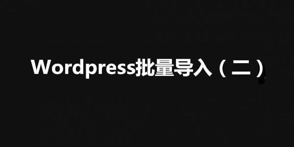 【WordPress】WordPress外贸营销站内容批量导入(二)