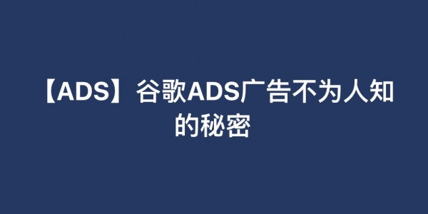 【ADS】谷歌ADS广告不为人知的秘密