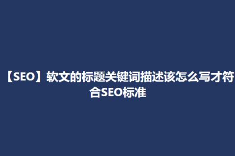 【SEO】软文的标题关键词描述该怎么写才符合SEO标准